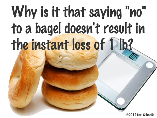 "Why is it that saying ""no"" to a bagel doesn't result in the instant loss of 1 lb?"